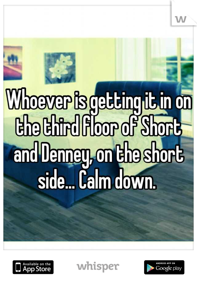 Whoever is getting it in on the third floor of Short and Denney, on the short side... Calm down.