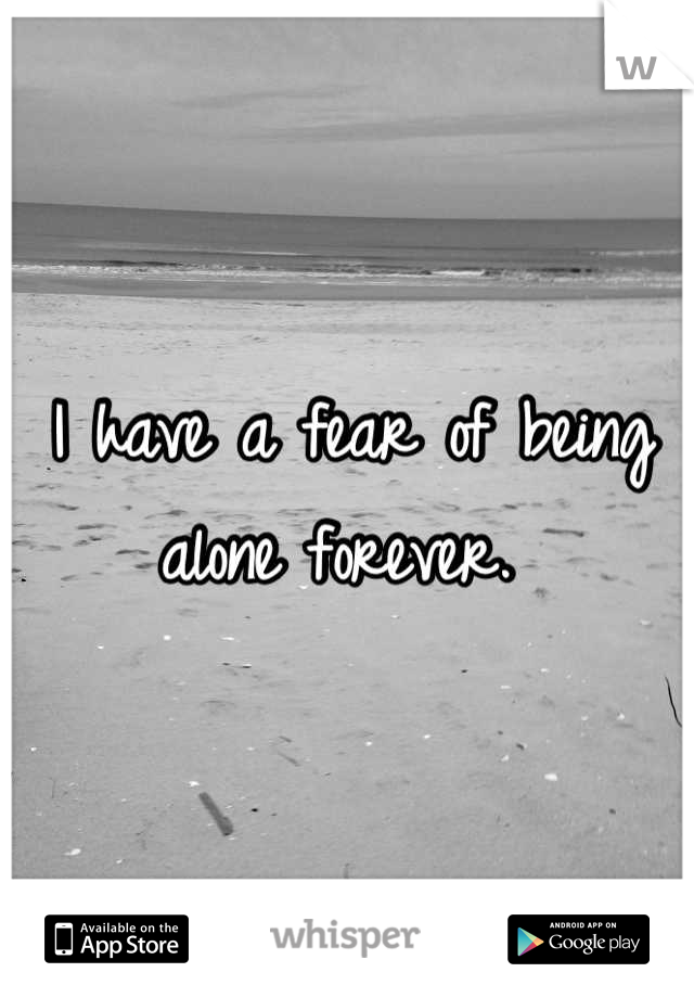 I have a fear of being alone forever.