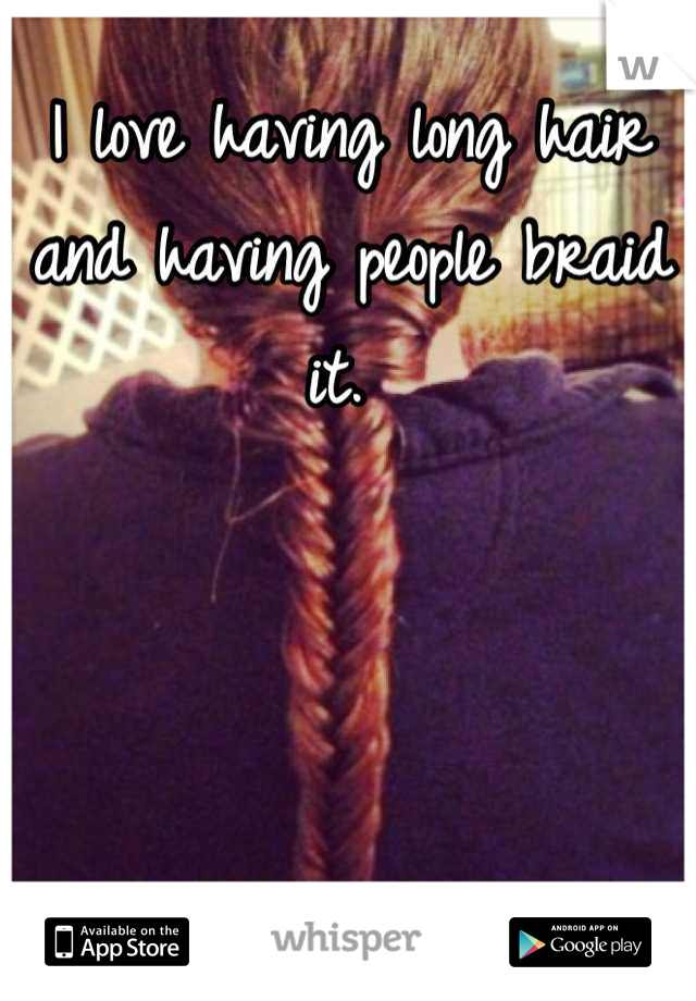I love having long hair and having people braid it.