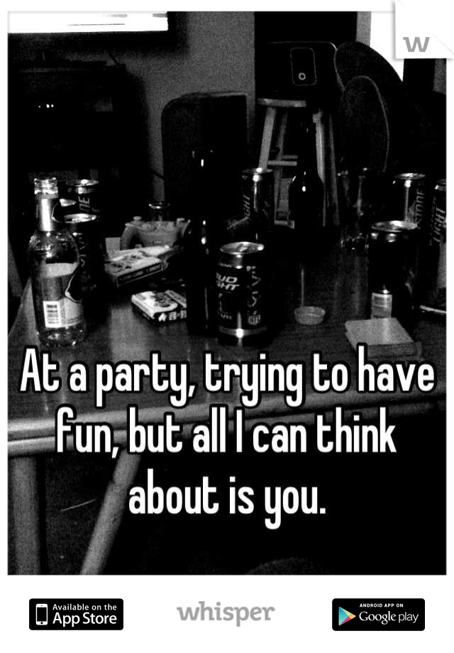 At a party, trying to have fun, but all I can think about is you.