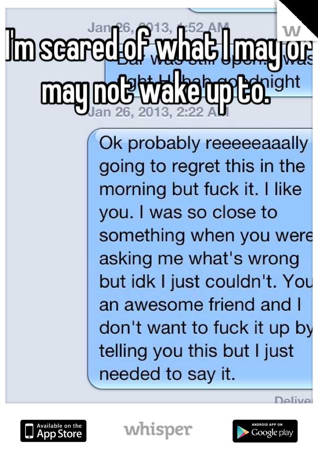 I'm scared of what I may or may not wake up to.
