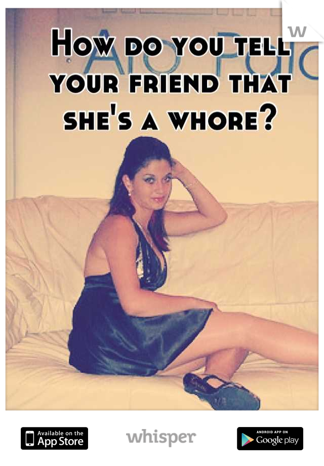 How do you tell your friend that she's a whore?