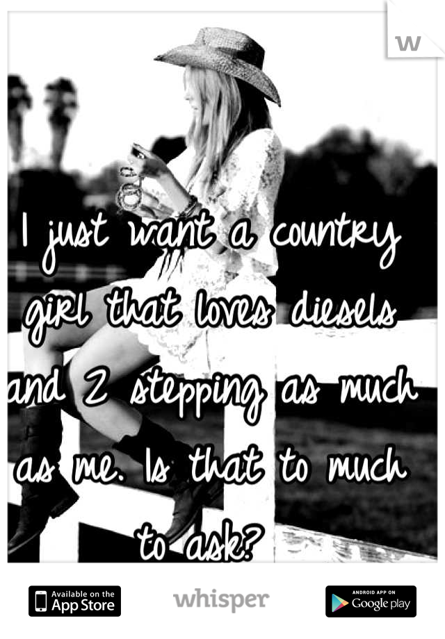 I just want a country girl that loves diesels and 2 stepping as much as me. Is that to much to ask?