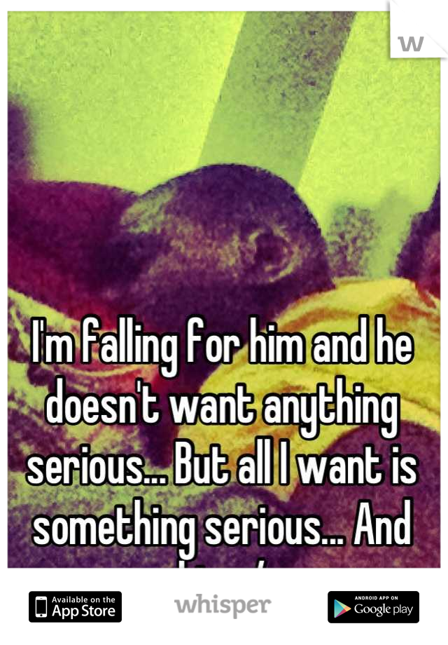 I'm falling for him and he doesn't want anything serious... But all I want is something serious... And him :/