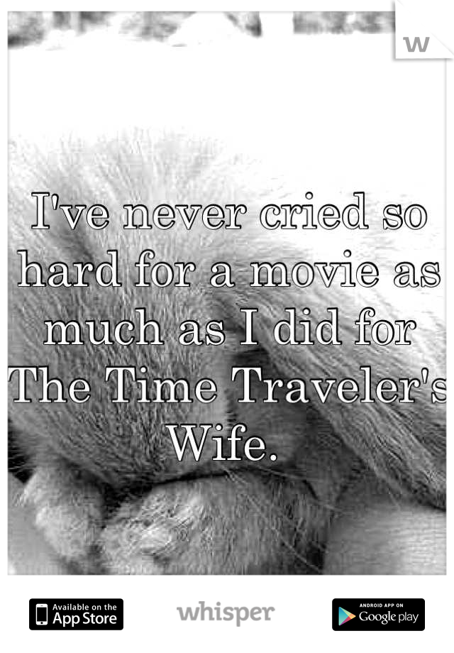 I've never cried so hard for a movie as much as I did for The Time Traveler's Wife.