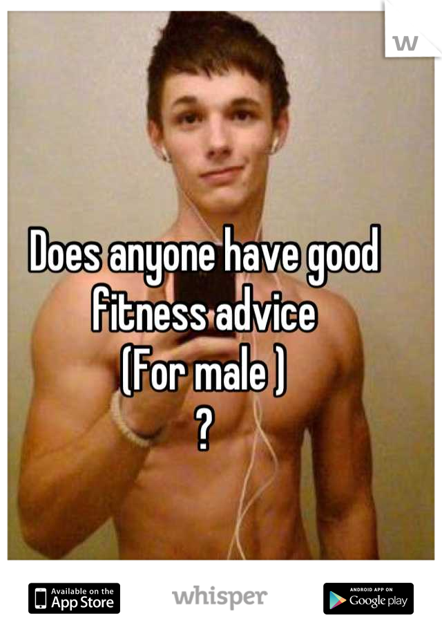 Does anyone have good fitness advice (For male ) ?