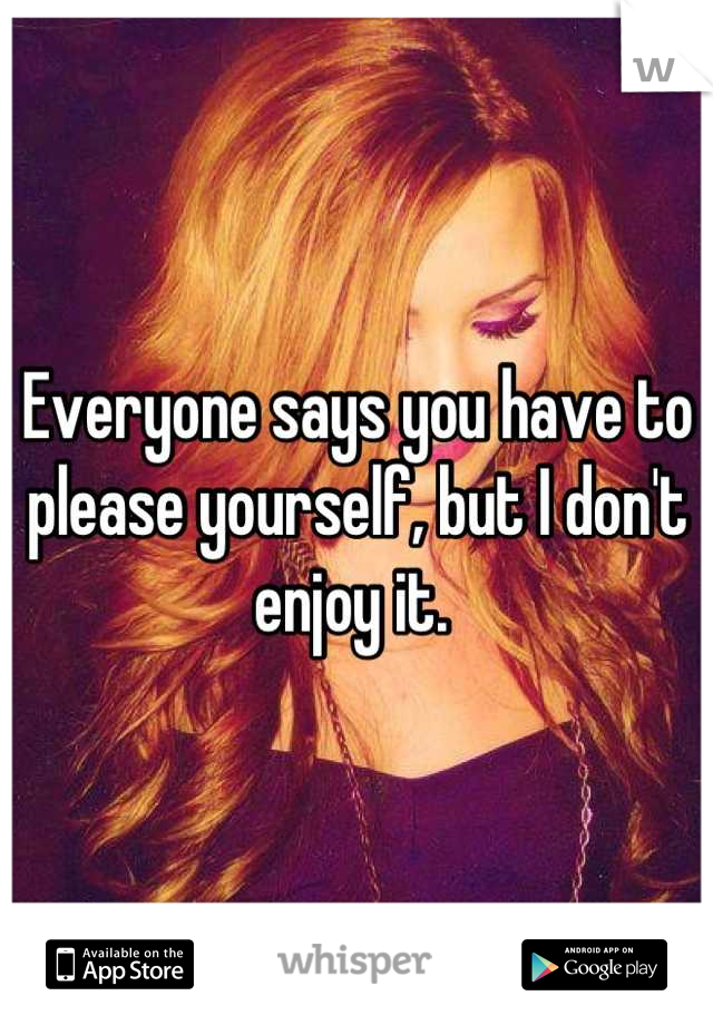 Everyone says you have to please yourself, but I don't enjoy it.