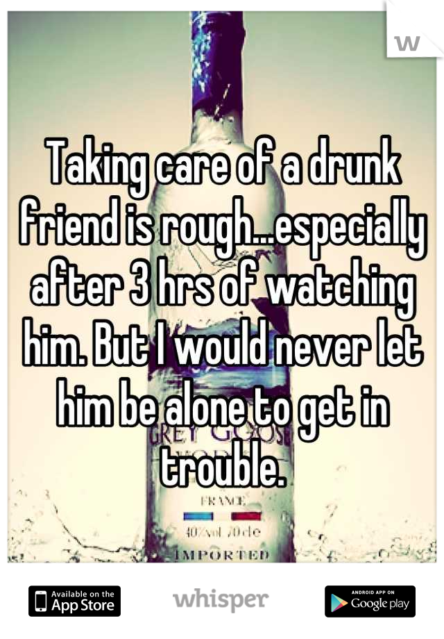Taking care of a drunk friend is rough...especially after 3 hrs of watching him. But I would never let him be alone to get in trouble.