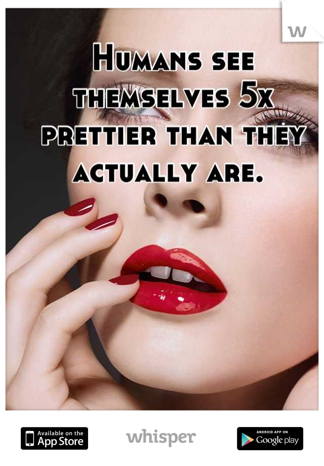 Humans see themselves 5x prettier than they actually are.