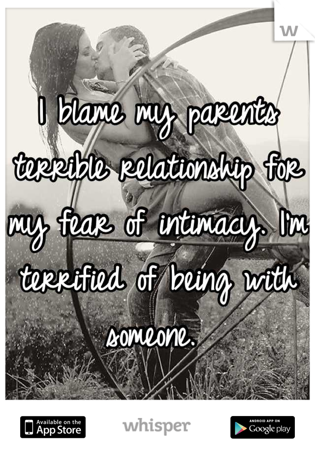 I blame my parents terrible relationship for my fear of intimacy. I'm terrified of being with someone.