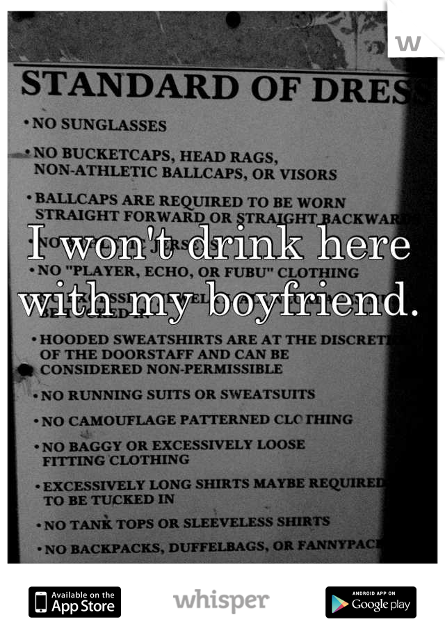 I won't drink here with my boyfriend.
