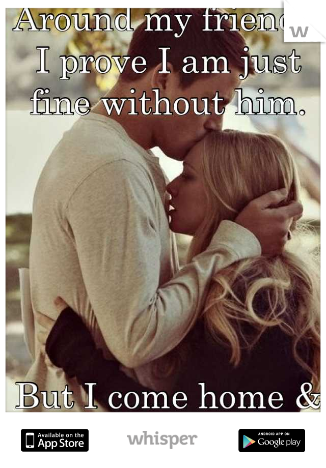 Around my friends, I prove I am just fine without him.       But I come home & all I do is miss him