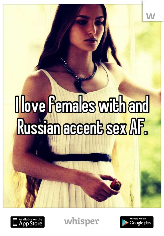 I love females with and Russian accent sex AF.