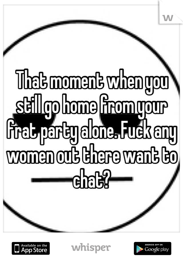 That moment when you still go home from your frat party alone. Fuck any women out there want to chat?