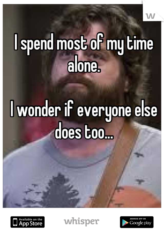 I spend most of my time alone.   I wonder if everyone else does too...