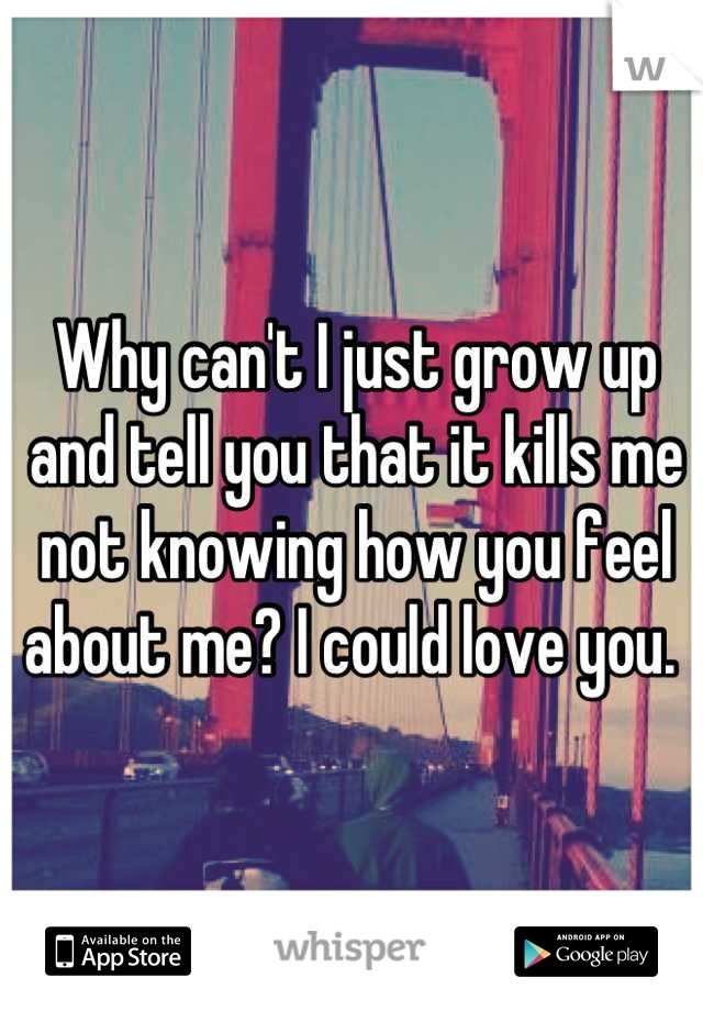 Why can't I just grow up and tell you that it kills me not knowing how you feel about me? I could love you.