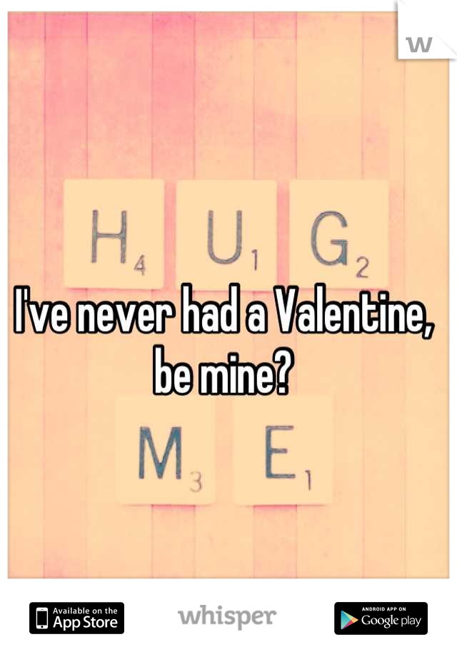 I've never had a Valentine, be mine?