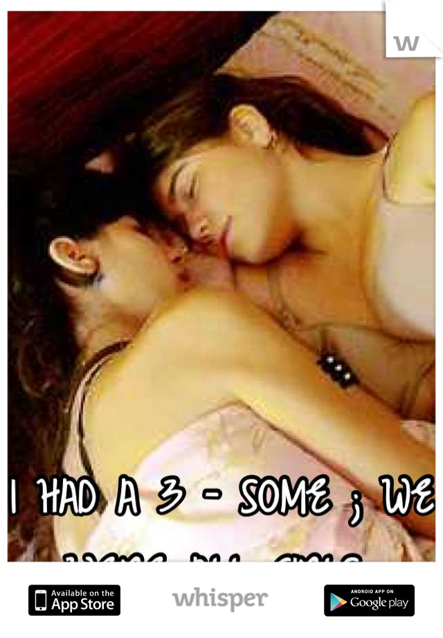 I HAD A 3 - SOME ; WE WERE ALL GIRLS