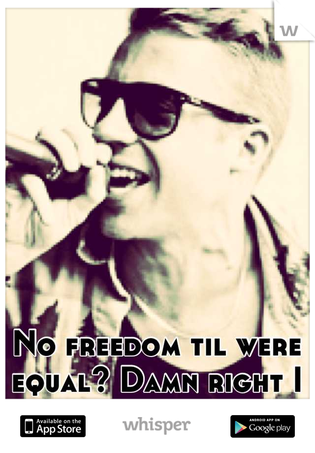 No freedom til were equal? Damn right I support it.