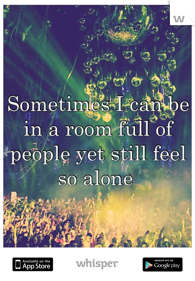 Sometimes I can be in a room full of people yet still feel so alone