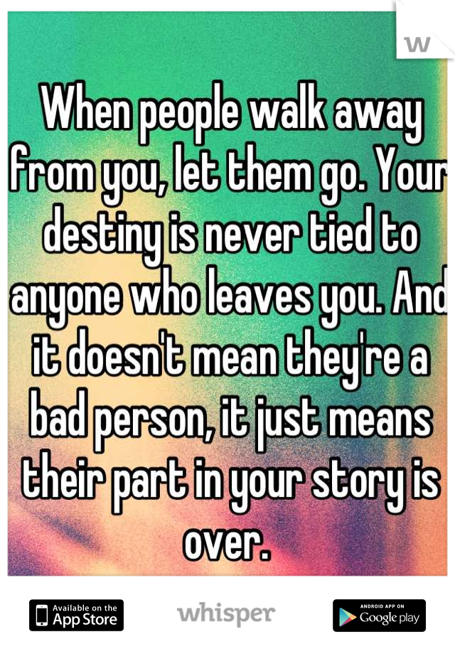 When people walk away from you, let them go. Your destiny is never tied to anyone who leaves you. And it doesn't mean they're a bad person, it just means their part in your story is over.