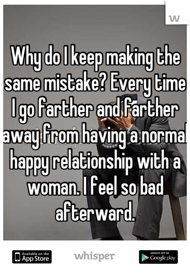 Why do I keep making the same mistake? Every time I go farther and farther away from having a normal happy relationship with a woman. I feel so bad afterward.