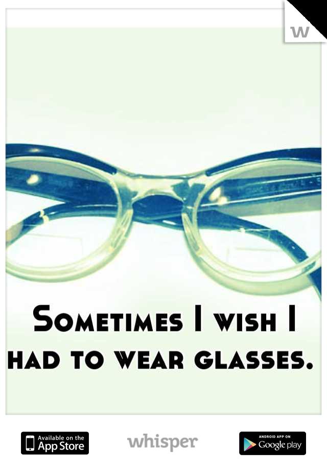 Sometimes I wish I had to wear glasses.