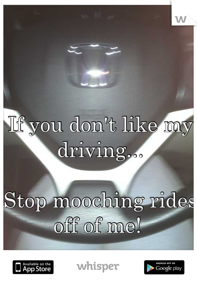 If you don't like my driving...  Stop mooching rides off of me!