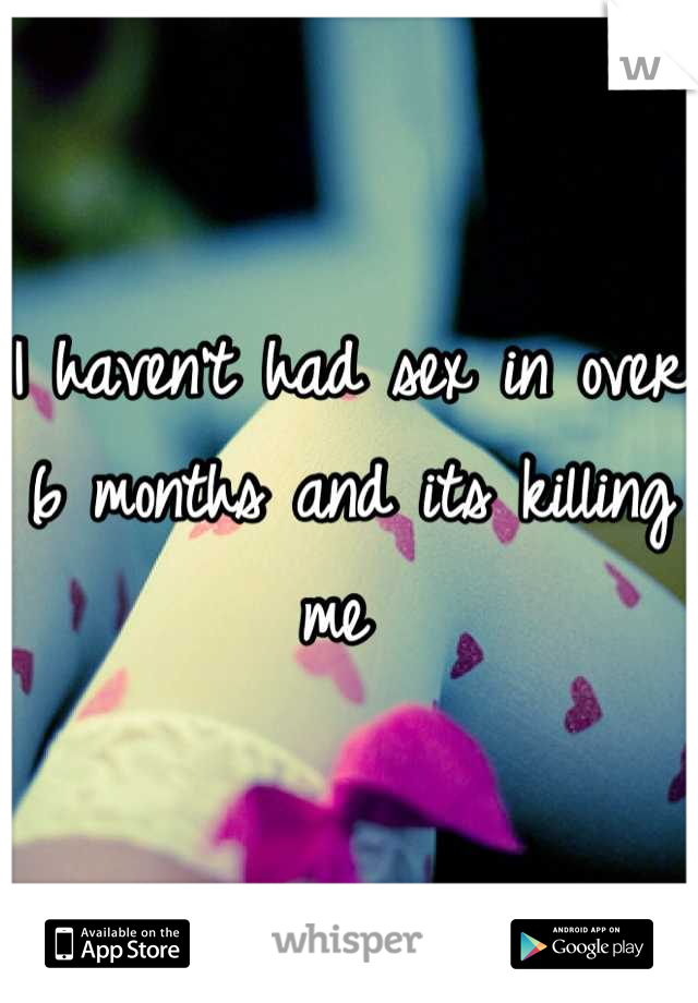 I haven't had sex in over 6 months and its killing me
