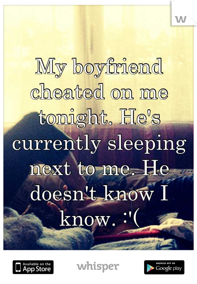 My boyfriend cheated on me tonight. He's currently sleeping next to me. He doesn't know I know. :'(