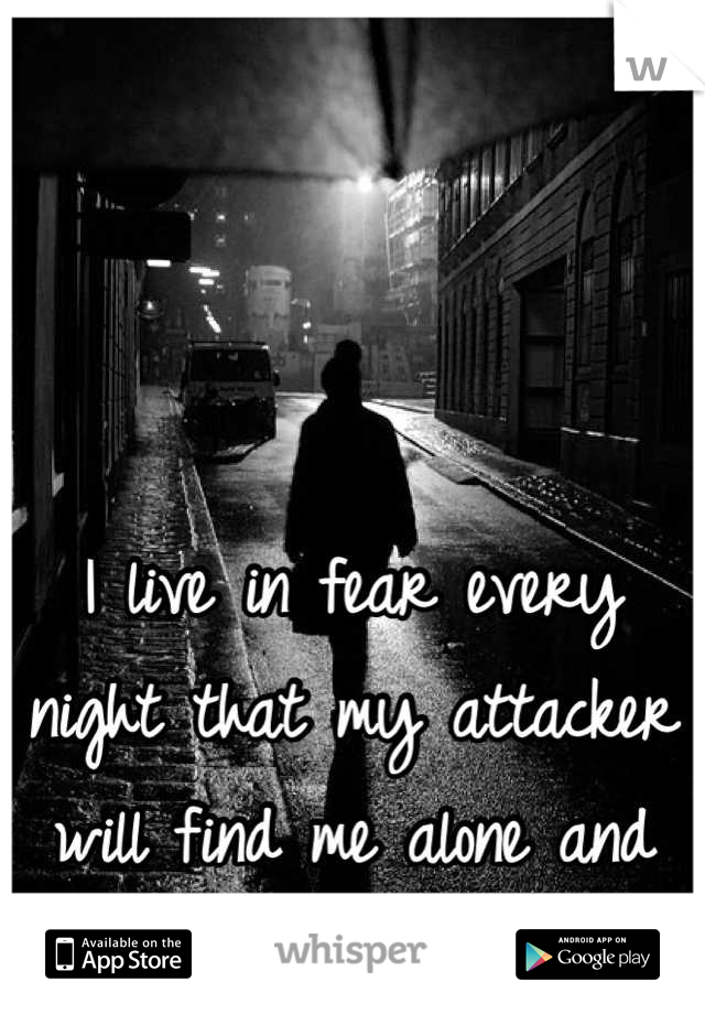 I live in fear every night that my attacker will find me alone and finish me off