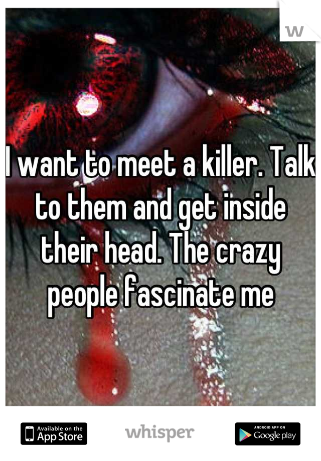 I want to meet a killer. Talk to them and get inside their head. The crazy people fascinate me