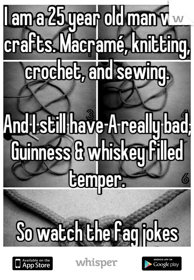 I am a 25 year old man who crafts. Macramé, knitting, crochet, and sewing.   And I still have A really bad, Guinness & whiskey filled temper.   So watch the fag jokes about men who craft.