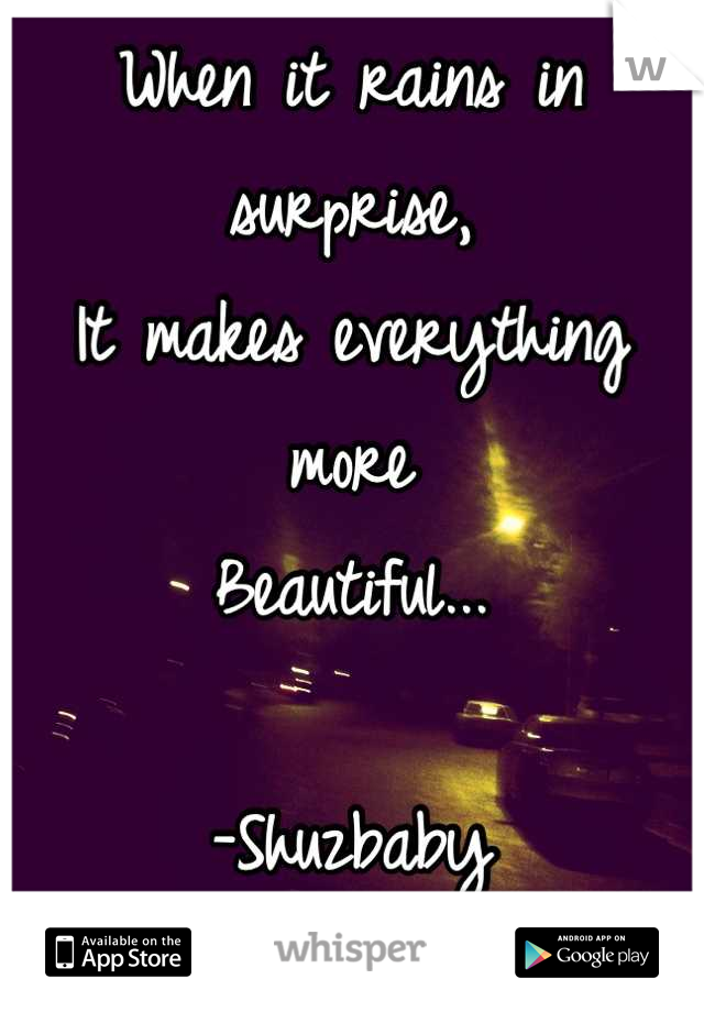 When it rains in surprise,  It makes everything more Beautiful...  -Shuzbaby