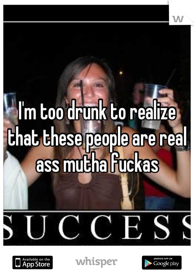 I'm too drunk to realize that these people are real ass mutha fuckas