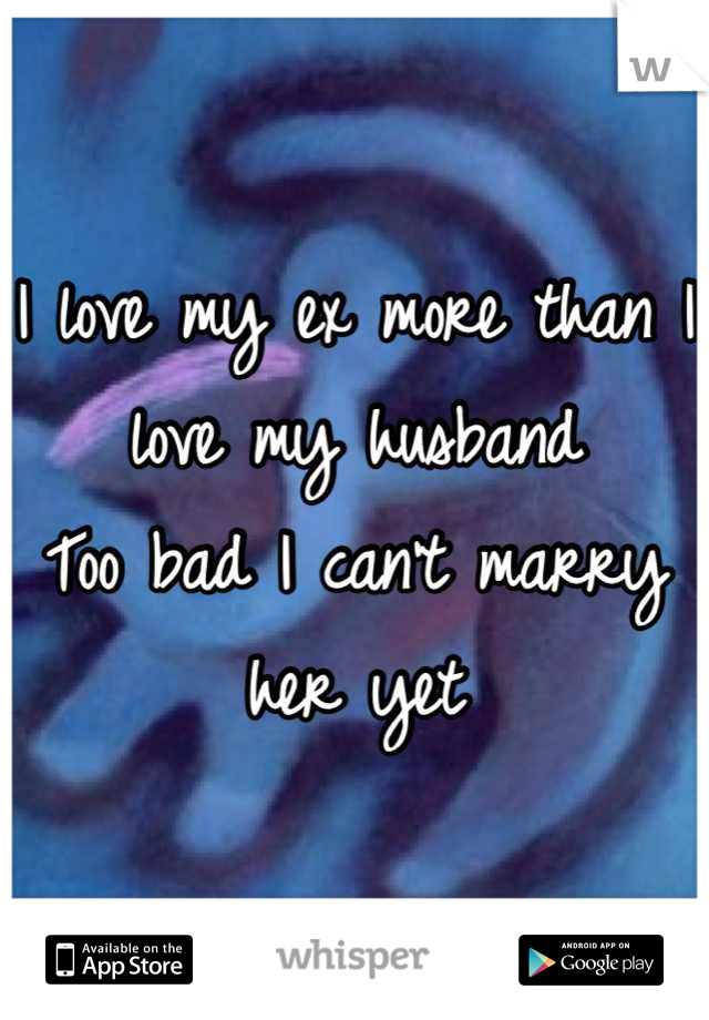 I love my ex more than I love my husband  Too bad I can't marry her yet