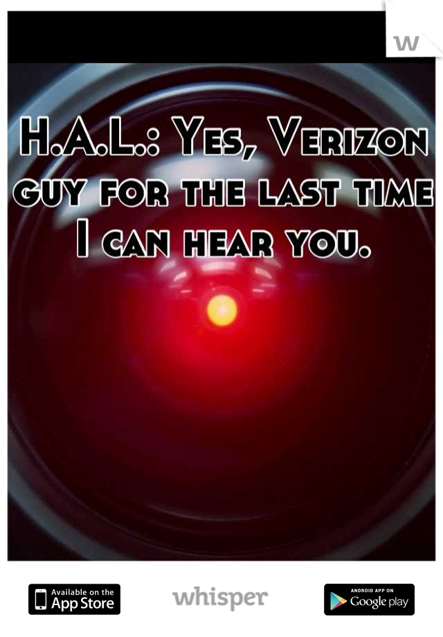 H.A.L.: Yes, Verizon guy for the last time I can hear you.