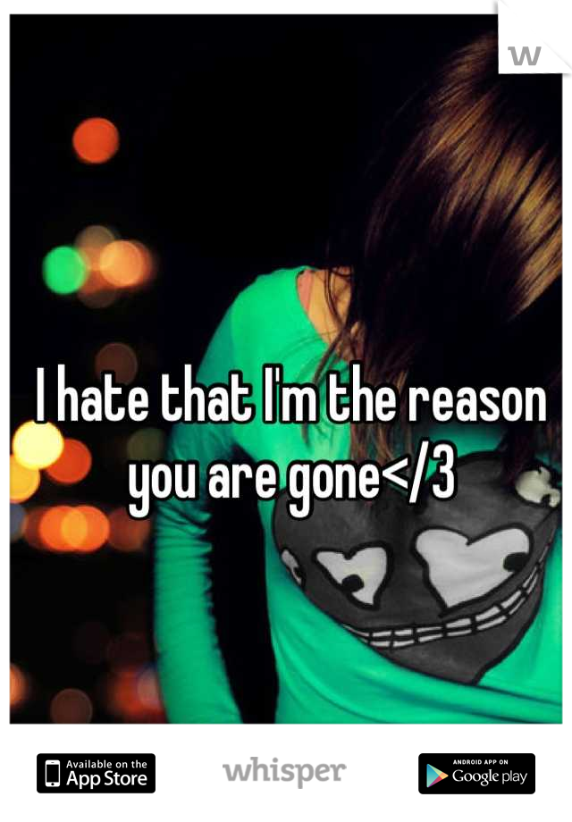 I hate that I'm the reason  you are gone</3