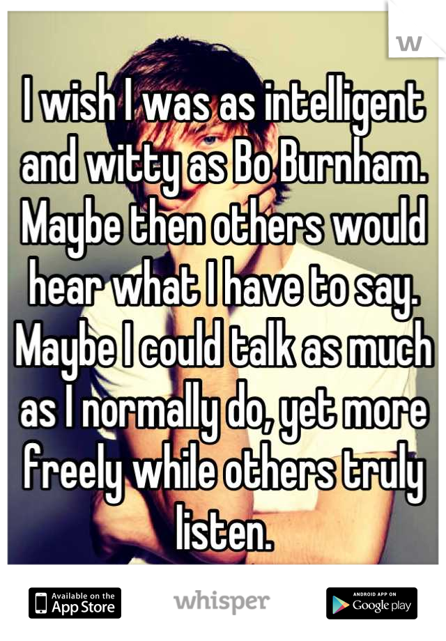 I wish I was as intelligent and witty as Bo Burnham. Maybe then others would hear what I have to say. Maybe I could talk as much as I normally do, yet more freely while others truly listen.