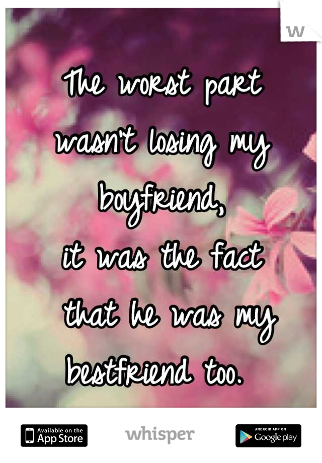 The worst part  wasn't losing my boyfriend,  it was the fact  that he was my  bestfriend too.