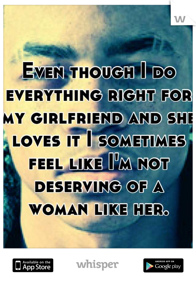 Even though I do everything right for my girlfriend and she loves it I sometimes feel like I'm not deserving of a woman like her.