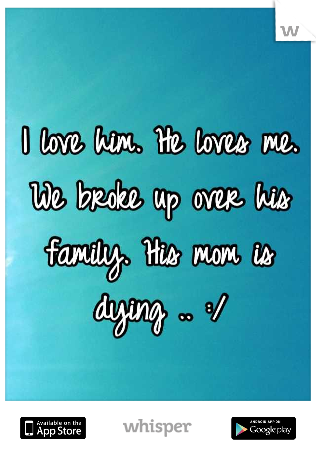 I love him. He loves me. We broke up over his family. His mom is dying .. :/