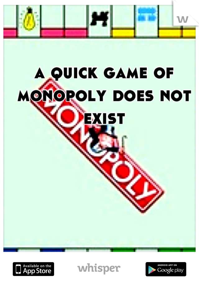 a quick game of monopoly does not exist