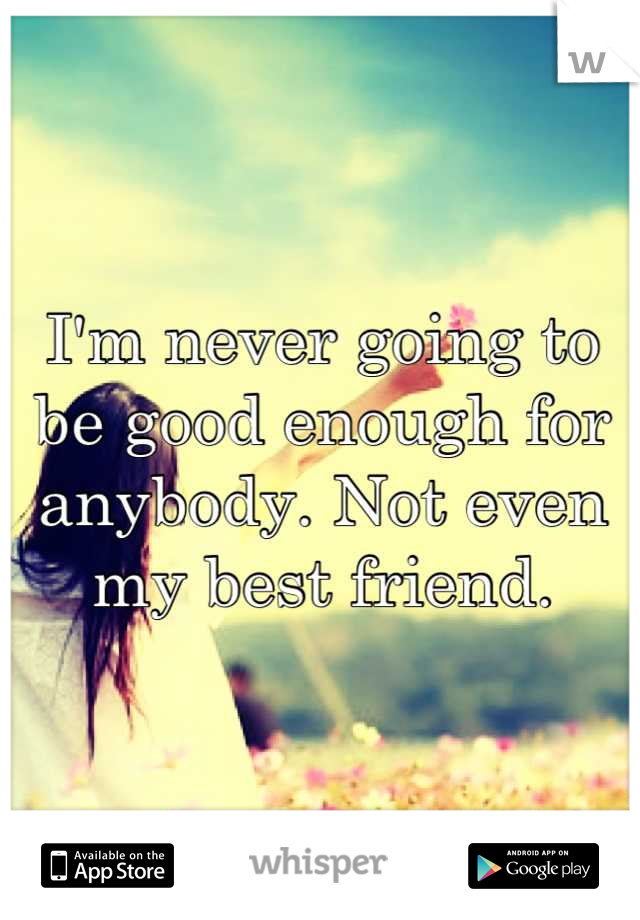 I'm never going to be good enough for anybody. Not even my best friend.