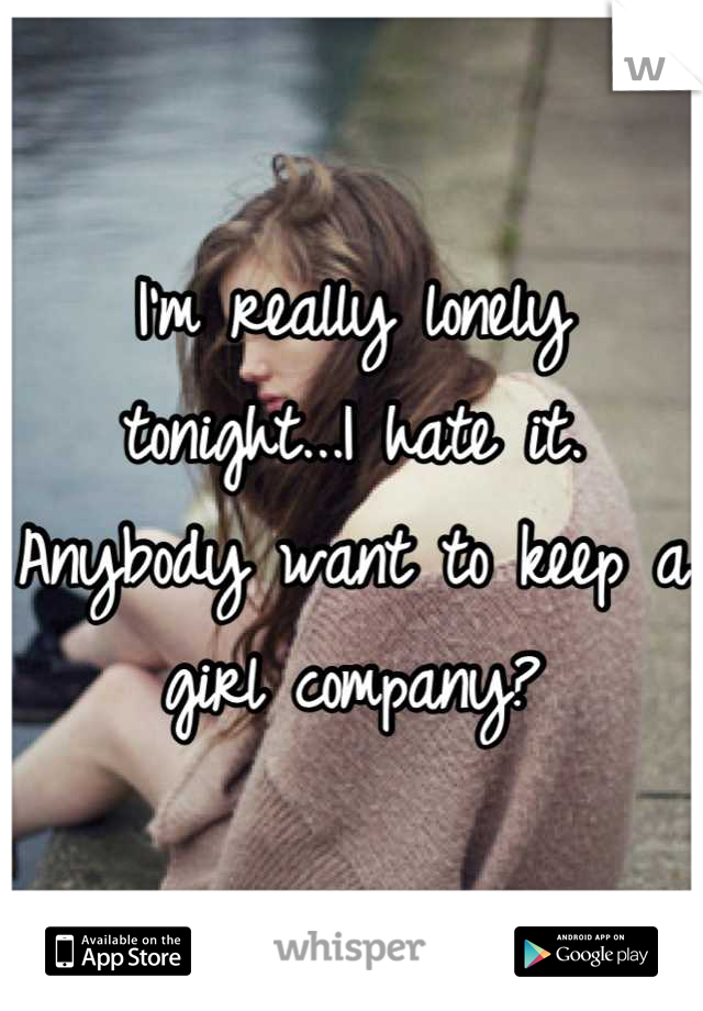 I'm really lonely tonight...I hate it. Anybody want to keep a girl company?