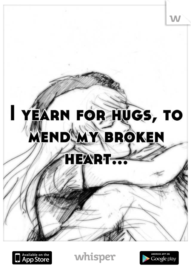 I yearn for hugs, to mend my broken heart...