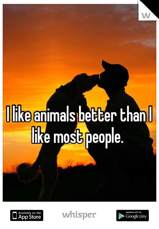 I like animals better than I like most people.