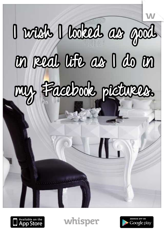 I wish I looked as good in real life as I do in my Facebook pictures.