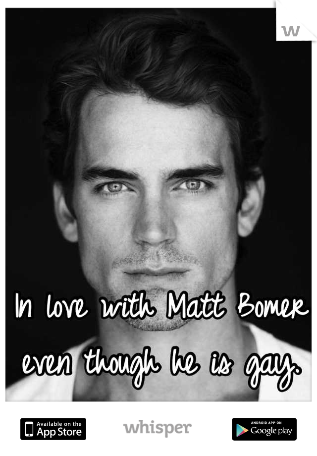 In love with Matt Bomer even though he is gay.