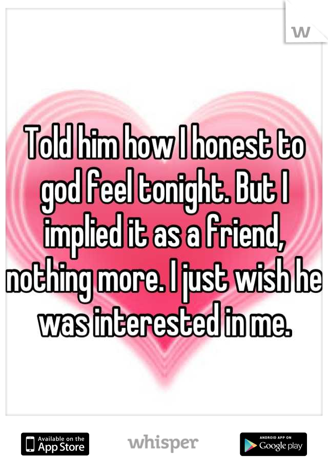 Told him how I honest to god feel tonight. But I implied it as a friend, nothing more. I just wish he was interested in me.